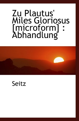 Zu Plautus' Miles Gloriosus [microform]: Abhandlung (German Edition) (9781110804696) by Seitz