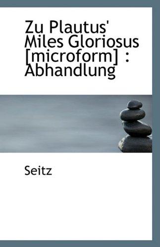Zu Plautus' Miles Gloriosus [microform]: Abhandlung (1110804709) by Seitz