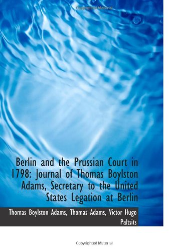 9781110805945: Berlin and the Prussian Court in 1798: Journal of Thomas Boylston Adams, Secretary to the United Sta
