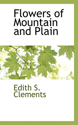 Flowers of Mountain and Plain (Paperback): Edith S Clements