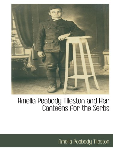 Amelia Peabody Tileston and Her Canteens for the Serbs: Amelia Peabody Tileston