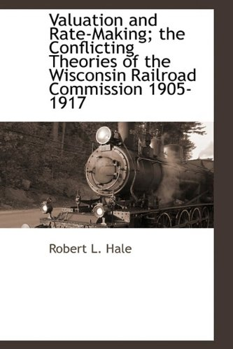Valuation and Rate-Making The Conflicting Theories of the Wisconsin Railroad Commission 1905-1917: ...