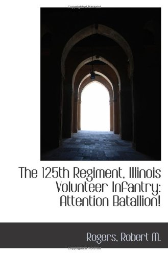 9781110816767: The 125th Regiment, Illinois Volunteer Infantry: Attention Batallion!