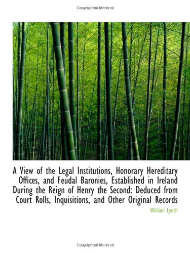A View of the Legal Institutions, Honorary Hereditary Offices, and Feudal Baronies, Established in I (9781110817528) by William Lynch