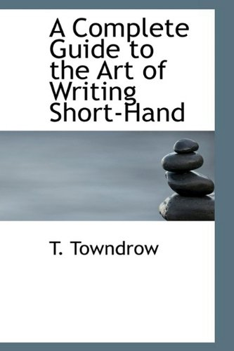 9781110836055: A Complete Guide to the Art of Writing Short-Hand