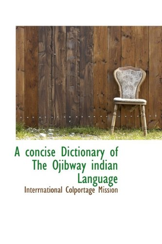 A concise Dictionary of The Ojibway indian Language (Bibliolife Reproduction Series): Mission, ...