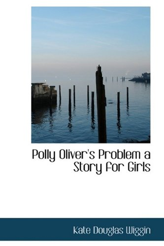 Polly Oliver's Problem a Story for Girls (9781110891986) by Kate Douglas Wiggin