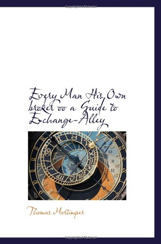Every Man His Own broker oo a Guide to Exchange-Alley: Mortimper, Thomas