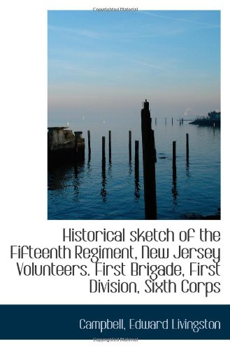 Historical sketch of the Fifteenth Regiment, New Jersey Volunteers. First Brigade, First Division, ...