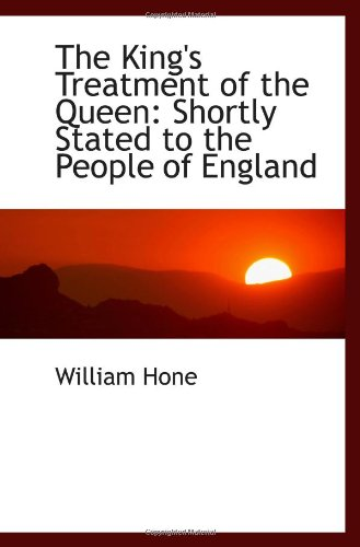 The King's Treatment of the Queen: Shortly Stated to the People of England (9781110927401) by Hone, William