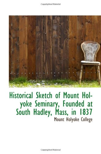 9781110943500: Historical Sketch of Mount Holyoke Seminary, Founded at South Hadley, Mass, in 1837