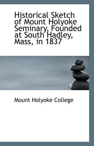 9781110943524: Historical Sketch of Mount Holyoke Seminary, Founded at South Hadley, Mass, in 1837