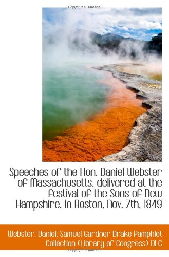 Speeches of the Hon. Daniel Webster of Massachusetts, delivered at the festival of the Sons of New H (9781110959242) by Webster, Daniel