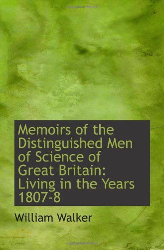 Memoirs of the Distinguished Men of Science of Great Britain: Living in the Years 1807-8 (9781110976706) by William Walker