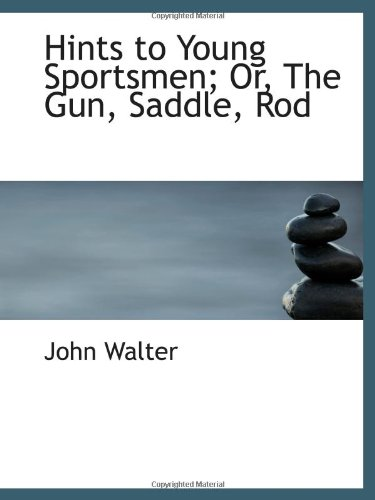 Hints to Young Sportsmen; Or, The Gun, Saddle, Rod (111098698X) by John Walter