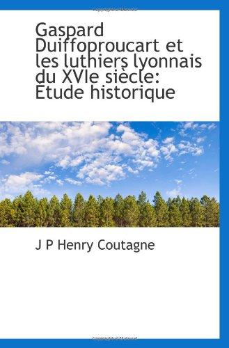 9781110996711: Gaspard Duiffoproucart et les luthiers lyonnais du XVIe siècle: Étude historique
