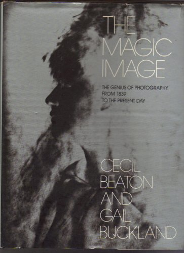 The Magic Image: The Genius of Photography from 1839 to the Present Day (9781111946258) by Cecil Beaton; Gail Buckland