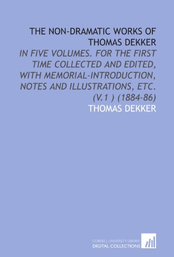 The Non-Dramatic Works of Thomas Dekker: In Five Volumes. For the First Time Collected and Edited, With Memorial-Introduction, Notes and Illustrations, Etc. (V.1 ) (1884-86) (1112010874) by Dekker, Thomas