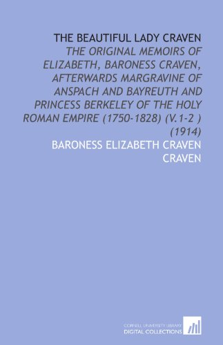 9781112011542: The Beautiful Lady Craven: The Original Memoirs of Elizabeth, Baroness Craven, Afterwards Margravine of Anspach and Bayreuth and Princess Berkeley of the Holy Roman Empire (1750-1828) (V.1-2 ) (1914)