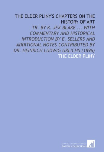 9781112025297: The Elder Pliny's Chapters on the History of Art: Tr. By K. Jex-Blake ... With Commentary and Historical Introduction by E. Sellers and Additional ... by Dr. Heinrich Ludwig Urlichs (1896)