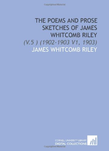 The Poems and Prose Sketches of James Whitcomb Riley: (V.5 ) (1902-1903 V1, 1903) (111203773X) by James Whitcomb Riley