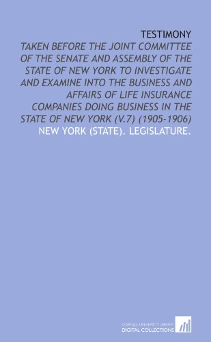 9781112046414: Testimony: Taken Before the Joint Committee of the Senate and Assembly of the State of New York to Investigate and Examine Into the Business and ... in the State of New York (V.7) (1905-1906)