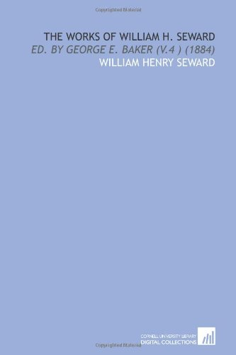 9781112057779: The Works of William H. Seward: Ed. By George E. Baker (V.4 ) (1884)