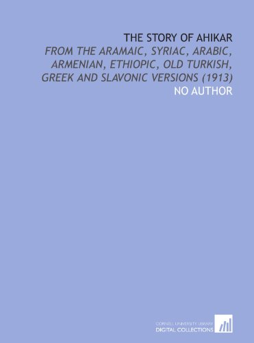 The Story of Ahikar: From the Aramaic, Syriac, Arabic, Armenian, Ethiopic, Old Turkish, Greek and Slavonic Versions (1913) (9781112072383) by No Author