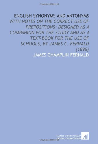 9781112081422: English Synonyms and Antonyms: With Notes on the Correct Use of Prepositions; Designed as a Companion for the Study and as a Text-Book for the Use of Schools, by James C. Fernald (1896)