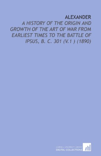 9781112106682: Alexander: A History of the Origin and Growth of the Art of War From Earliest Times to the Battle of Ipsus, B. C. 301 (V.1 ) (1890)