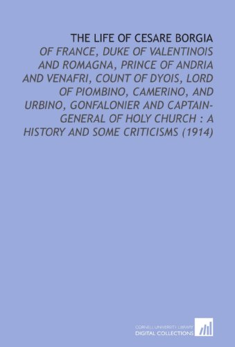 The Life of Cesare Borgia: Of France, Duke of Valentinois and Romagna, Prince of Andria and Venafri, Count of Dyois, Lord of Piombino, Camerino, and ... Church : a History and Some Criticisms (1914) (1112110658) by Sabatini, Rafael