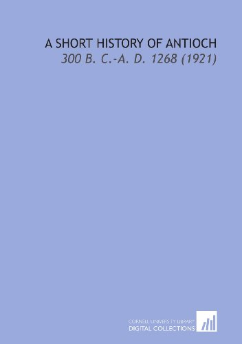 9781112114526: A Short History of Antioch: 300 B. C.-a. D. 1268 (1921)