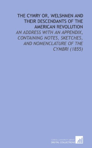 The Cymry or, Welshmen and Their Descendants of the American Revolution: An Address With an Appendix, Containing Notes, Sketches, and Nomenclature of the Cymbri (1855) (1112124276) by Alexander Jones