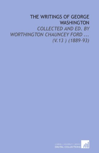 The Writings of George Washington: Collected and Ed. By Worthington Chauncey Ford ... (V.13 ) (1889-93) (1112126430) by George Washington