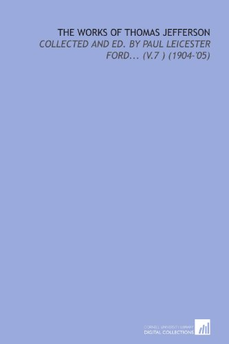 9781112126871: The Works of Thomas Jefferson: Collected and Ed. By Paul Leicester Ford... (V.7 ) (1904-'05)