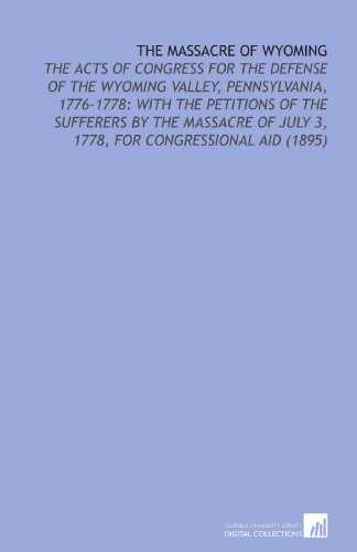 9781112127182: The Massacre of Wyoming: The Acts of Congress for the Defense of the Wyoming Valley, Pennsylvania, 1776-1778: With the Petitions of the Sufferers by ... of July 3, 1778, for Congressional Aid (1895)