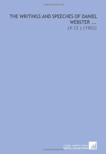 The Writings and Speeches of Daniel Webster ...: (V.12 ) (1903) (9781112127960) by Daniel Webster