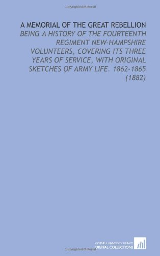 9781112133909: A Memorial of the Great Rebellion: Being a History of the Fourteenth Regiment New-Hampshire Volunteers, Covering Its Three Years of Service, With Original Sketches of Army Life. 1862-1865 (1882)