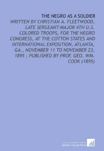 9781112134647: The Negro as a Soldier: Written by Christian a. Fleetwood, Late Sergeant-Major 4th U.S. Colored Troops, for the Negro Congress, at the Cotton States ... ; Published by Prof. Geo. Wm. Cook (1895)