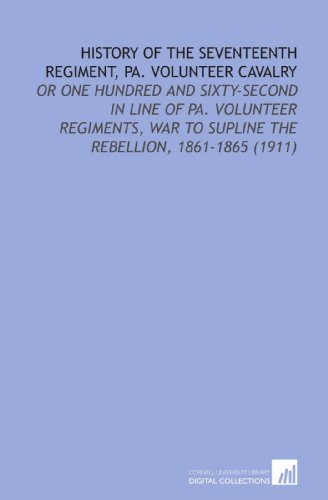9781112135798: History of the Seventeenth Regiment, Pa. Volunteer Cavalry: Or One Hundred and Sixty-Second in Line of Pa. Volunteer Regiments, War to Supline the Rebellion, 1861-1865 (1911)