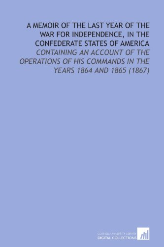 A Memoir of the Last Year of the War For Independence, in the Confederate States of America: Containing an Account of the Operations of His Commands in the Years 1864 and 1865 (1867) (1112135960) by Early, Jubal Anderson