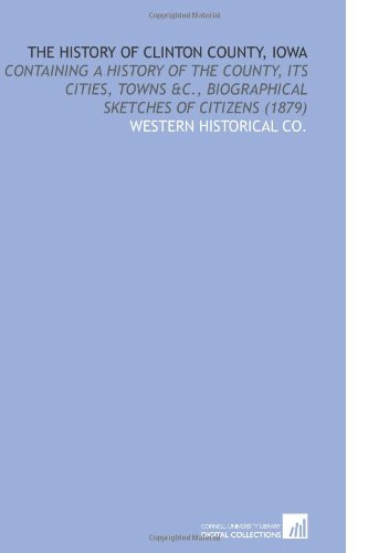 9781112149030: The History of Clinton County, Iowa: Containing a History of the County, Its Cities, Towns &C., Biographical Sketches of Citizens (1879)