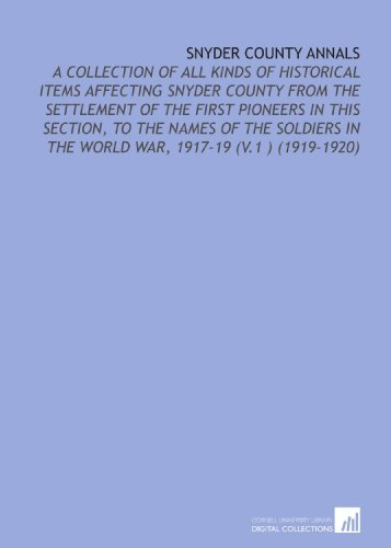 9781112151682: Snyder County Annals: A Collection of All Kinds of Historical Items Affecting Snyder County From the Settlement of the First Pioneers in This Section, ... in the World War, 1917-19 (V.1 ) (1919-1920)