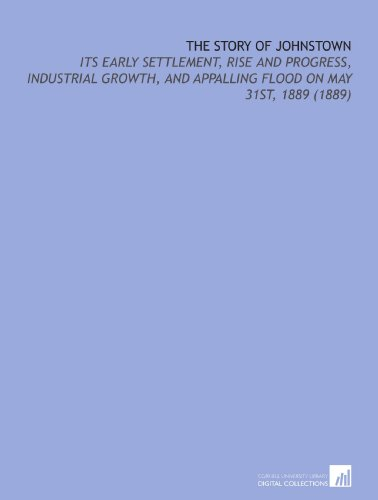 9781112152115: The Story of Johnstown: Its Early Settlement, Rise and Progress, Industrial Growth, and Appalling Flood on May 31st, 1889 (1889)
