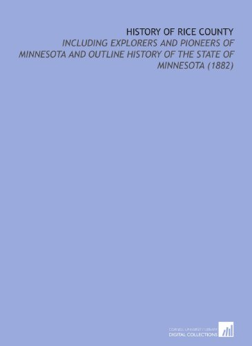 History of Rice County: Including Explorers and Pioneers of Minnesota and Outline History of the ...