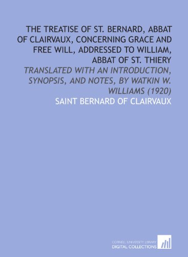 The treatise of St. Bernard, abbat of Clairvaux, concerning grace and free will, addressed to William, abbat of St. Thiery: translated with an ... and notes, by Watkin W. Williams (1920) (9781112161926) by Bernard of Clairvaux
