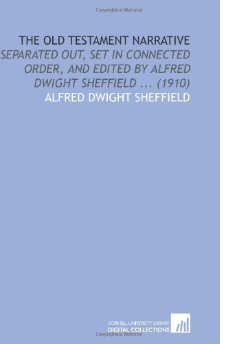 9781112165399: The Old Testament Narrative: Separated Out, Set in Connected Order, and Edited by Alfred Dwight Sheffield ... (1910)