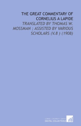 9781112169342: The Great Commentary of Cornelius a Lapide: Translated by Thomas W. Mossman ; Assisted by Various Scholars (V.8 ) (1908)