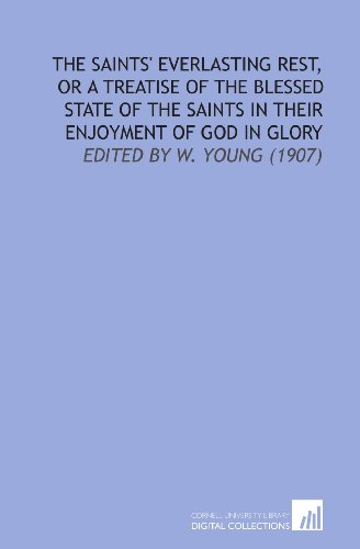 The Saints' Everlasting Rest, or a Treatise of the Blessed State of the Saints in Their Enjoyment of God in Glory: Edited by W. Young (1907) (9781112172533) by Richard Baxter