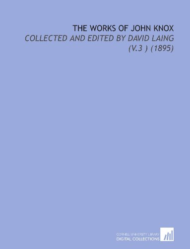 The Works of John Knox: Collected and Edited by David Laing (V.3 ) (1895) (9781112180361) by John Knox